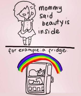 Mommy said beauty is inside For example: a fridge